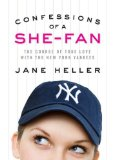 Confessions of a She-Fan: The True Course of True Love with the New York Yankees by Jane Heller